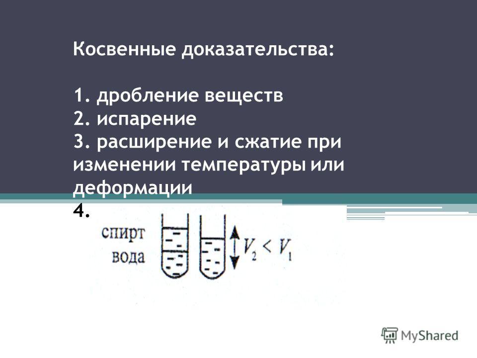 Косвенные доказательства: 1. дробление веществ 2. испарение 3. расширение и сжатие при изменении температуры или деформации 4.