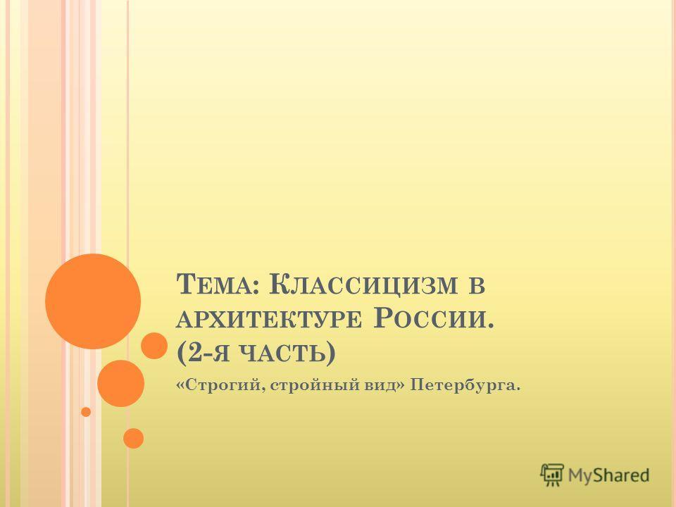 Т ЕМА : К ЛАССИЦИЗМ В АРХИТЕКТУРЕ Р ОССИИ. (2- Я ЧАСТЬ ) «Строгий, стройный вид» Петербурга.