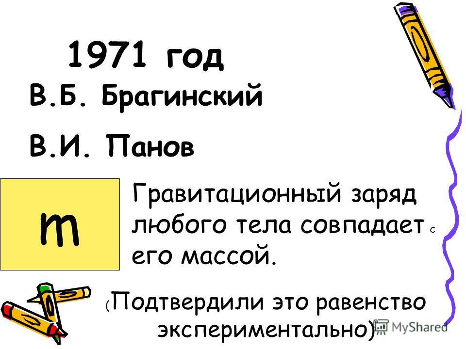 1971 год В.Б. Брагинский В.И. Панов Гравитационный заряд любого тела совпадает с его массой. ( Подтвердили это равенство экспериментально ) m