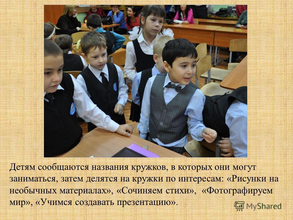 Детям сообщаются названия кружков, в которых они могут заниматься, затем делятся на кружки по интересам: «Рисунки на необычных материалах», «Сочиняем стихи», «Фотографируем мир», «Учимся создавать презентацию».