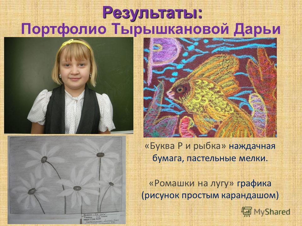Результаты: Портфолио Тырышкановой Дарьи «Буква Р и рыбка» наждачная бумага, пастельные мелки. «Ромашки на лугу» графика (рисунок простым карандашом)