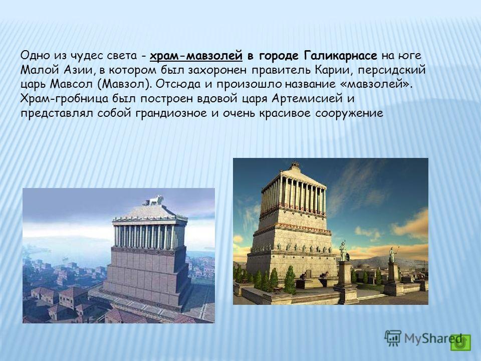 Одно из чудес света - храм-мавзолей в городе Галикарнасе на юге Малой Азии, в котором был захоронен правитель Карии, персидский царь Мавсол (Мавзол). Отсюда и произошло название «мавзолей». Храм-гробница был построен вдовой царя Артемисией и представ