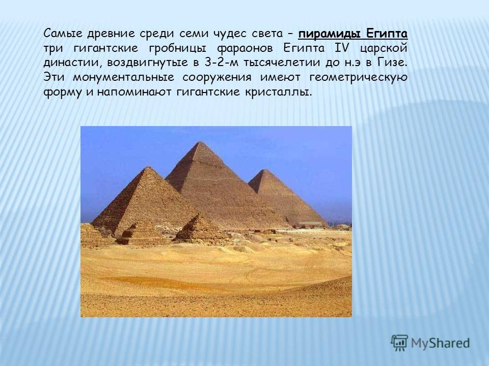 Самые древние среди семи чудес света – пирамиды Египта три гигантские гробницы фараонов Египта IV царской династии, воздвигнутые в 3-2-м тысячелетии до н.э в Гизе. Эти монументальные сооружения имеют геометрическую форму и напоминают гигантские крист