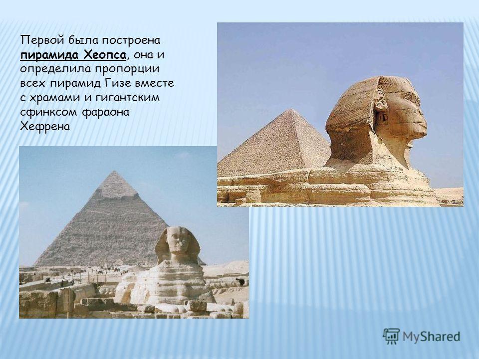 Первой была построена пирамида Хеопса, она и определила пропорции всех пирамид Гизе вместе с храмами и гигантским сфинксом фараона Хефрена
