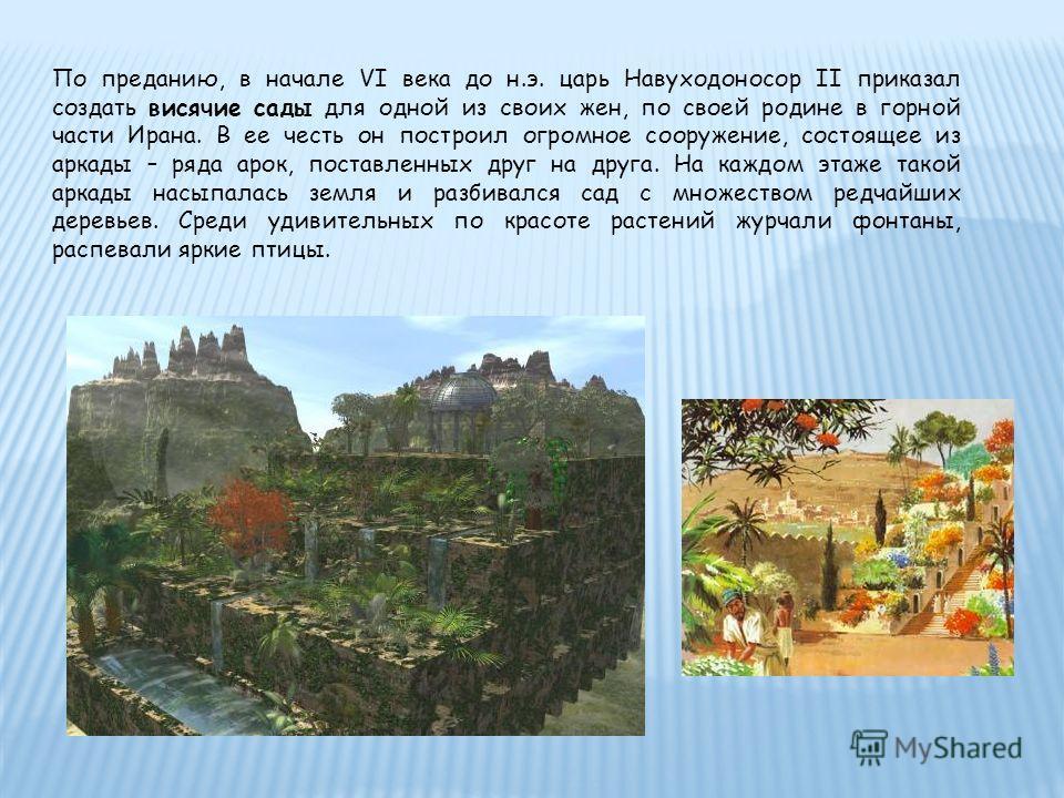 По преданию, в начале VI века до н.э. царь Навуходоносор II приказал создать висячие сады для одной из своих жен, по своей родине в горной части Ирана. В ее честь он построил огромное сооружение, состоящее из аркады – ряда арок, поставленных друг на