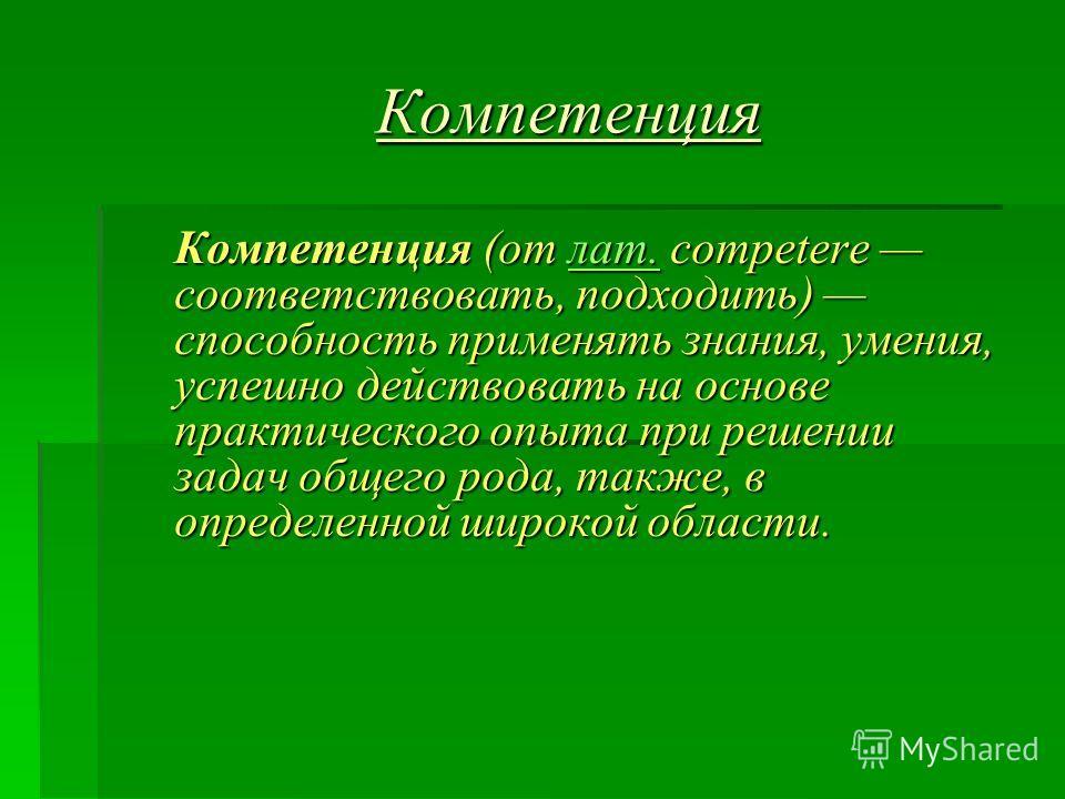 Компетенция Компетенция (от лат. competere соответствовать, подходить) способность применять знания, умения, успешно действовать на основе практического опыта при решении задач общего рода, также, в определенной широкой области. лат.
