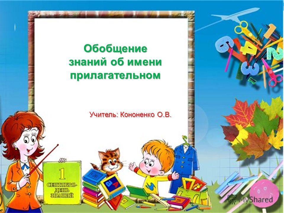 Обобщение знаний об имени прилагательном Учитель: Кононенко О.В.