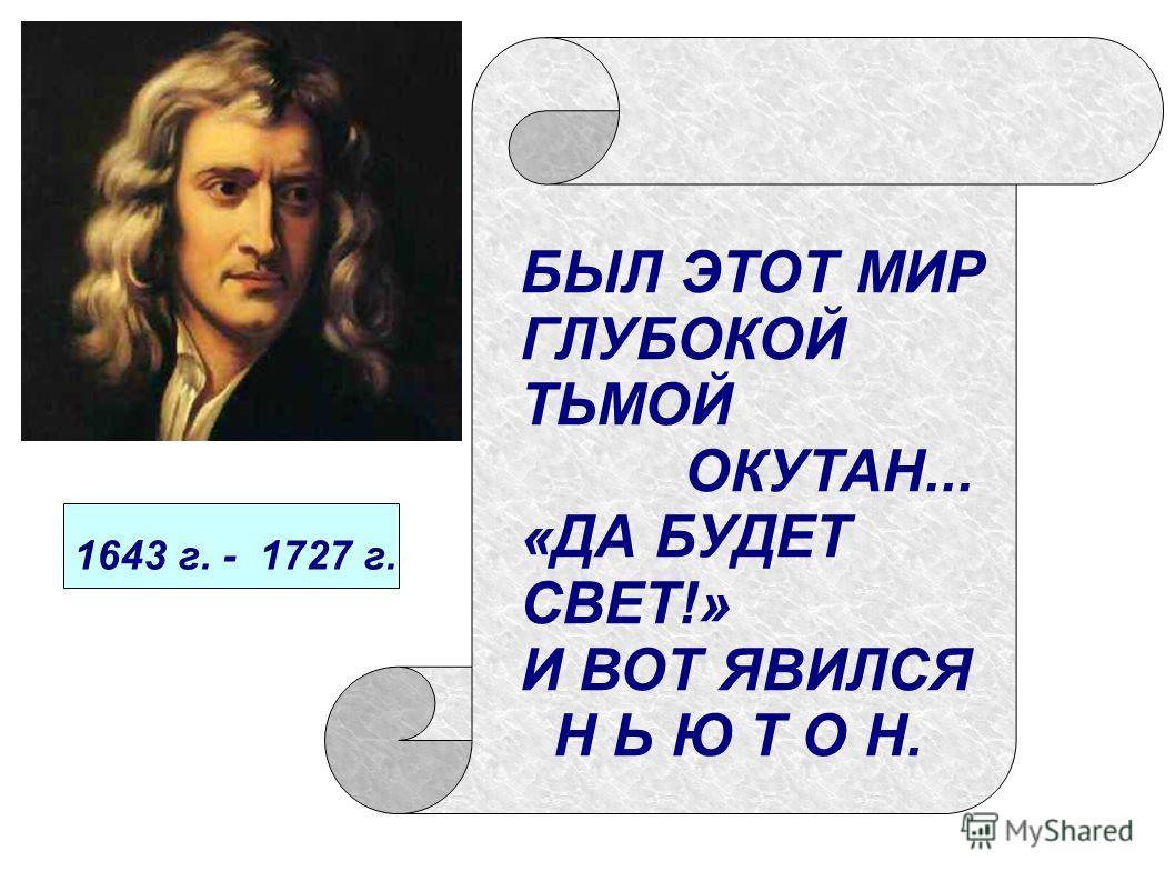 БЫЛ ЭТОТ МИР ГЛУБОКОЙ ТЬМОЙ ОКУТАН... «ДА БУДЕТ СВЕТ!» И ВОТ ЯВИЛСЯ Н Ь Ю Т О Н. 1643 г. - 1727 г.