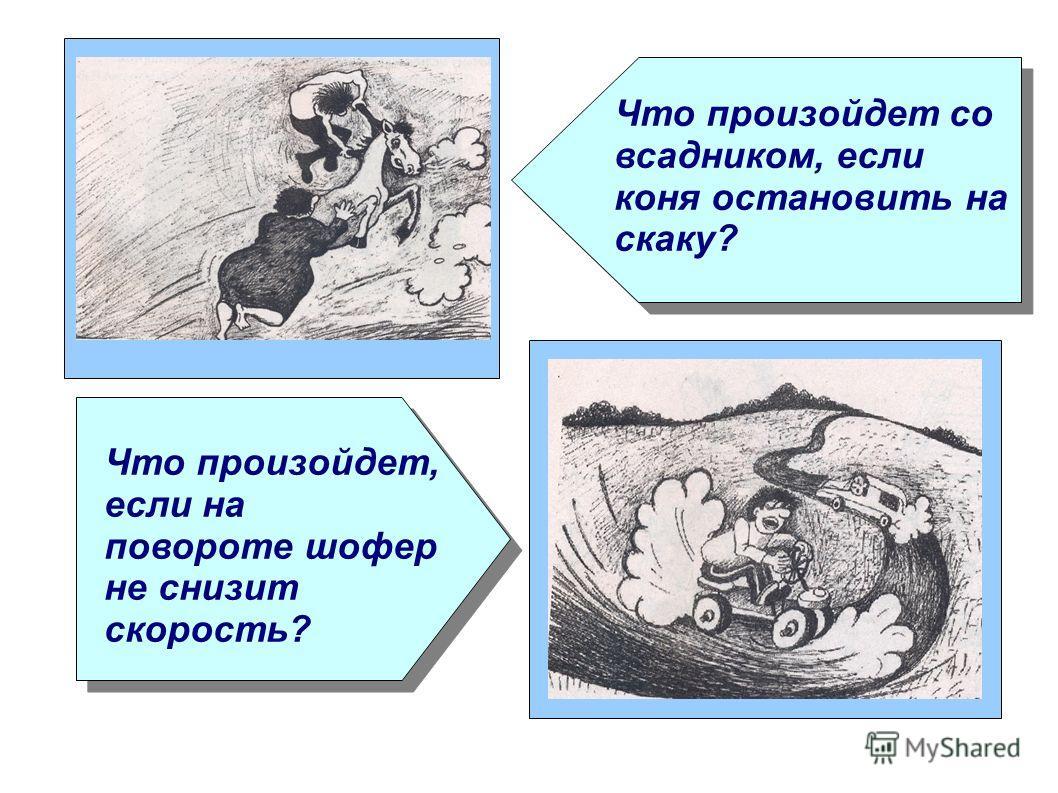 Что произойдет со всадником, если коня остановить на скаку? Что произойдет, если на повороте шофер не снизит скорость?