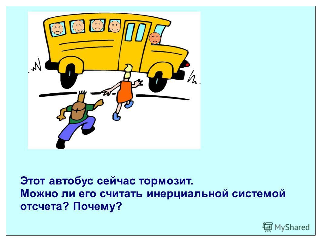 Этот автобус сейчас тормозит. Можно ли его считать инерциальной системой отсчета? Почему?