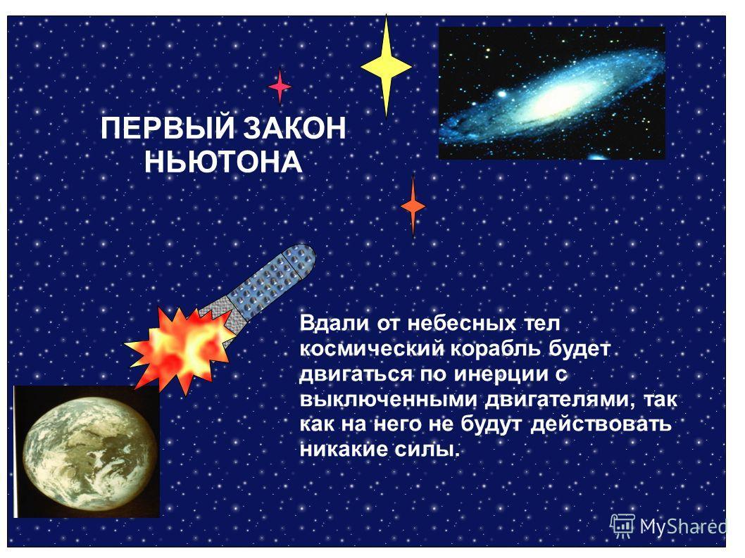 Вдали от небесных тел космический корабль будет двигаться по инерции с выключенными двигателями, так как на него не будут действовать никакие силы. ПЕРВЫЙ ЗАКОН НЬЮТОНА