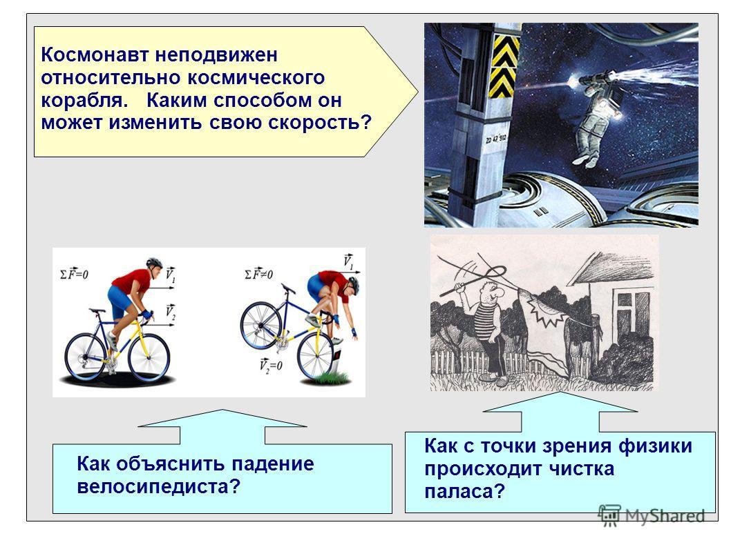 Космонавт неподвижен относительно космического корабля. Каким способом он может изменить свою скорость? Как объяснить падение велосипедиста? Как с точки зрения физики происходит чистка паласа?
