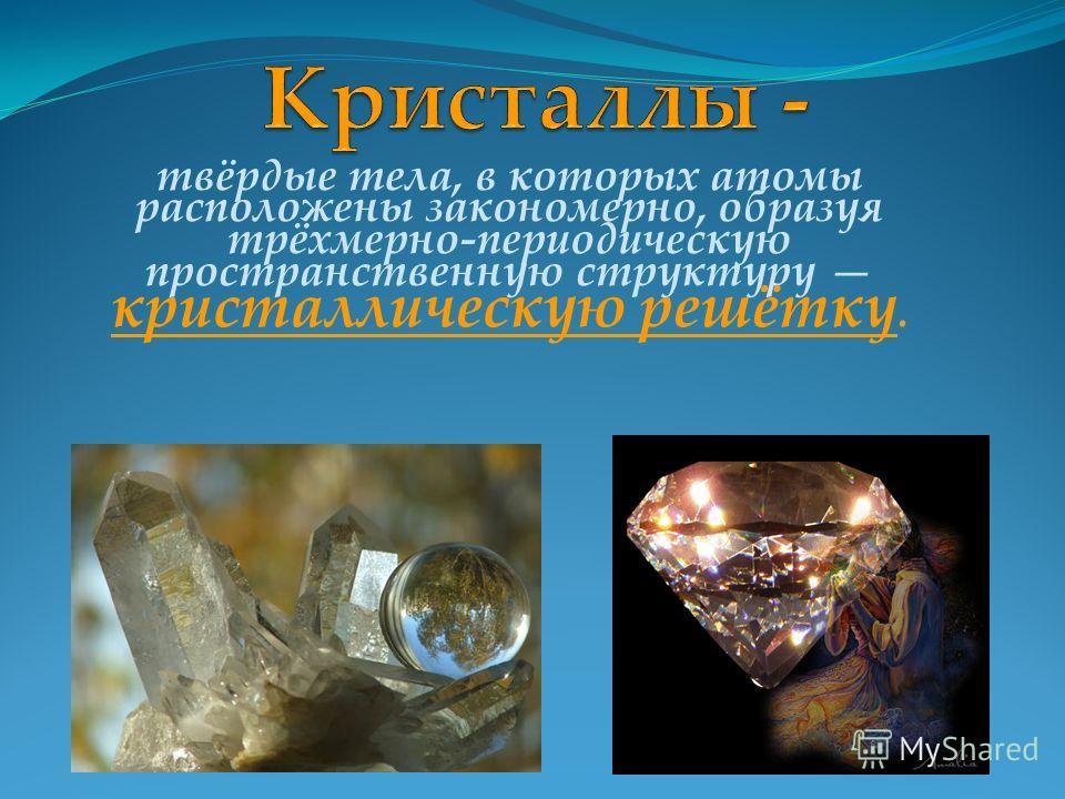твёрдые тела, в которых атомы расположены закономерно, образуя трёхмерно-периодическую пространственную структуру кристаллическую решётку.