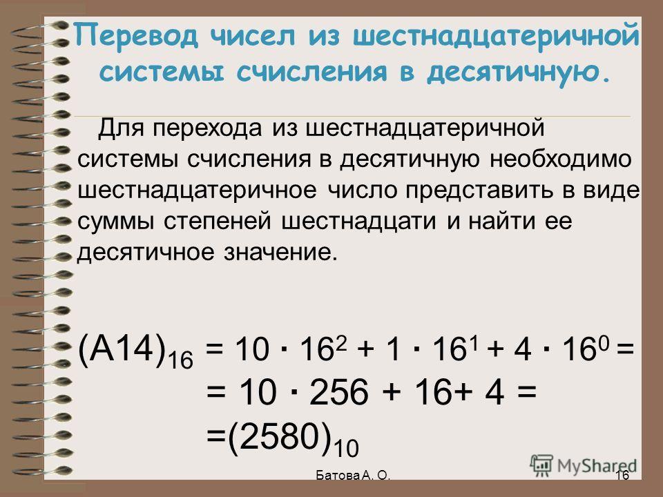 Перевод чисел из шестнадцатеричной системы счисления в десятичную. Для перехода из шестнадцатеричной системы счисления в десятичную необходимо шестнадцатеричное число представить в виде суммы степеней шестнадцати и найти ее десятичное значение. (А14)