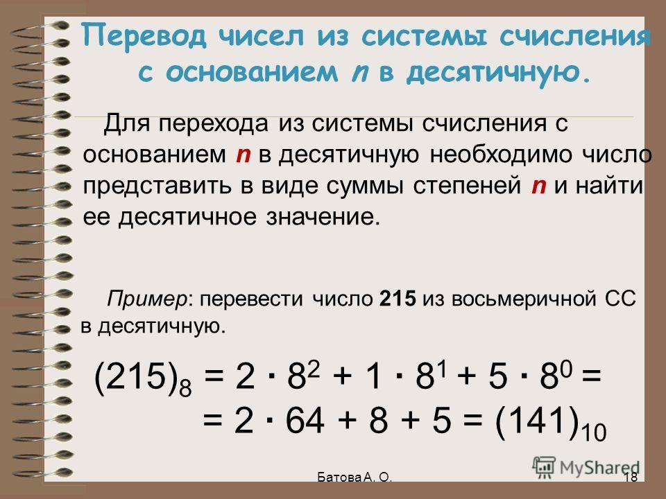 Перевод чисел из системы счисления с основанием n в десятичную. Для перехода из системы счисления с основанием n в десятичную необходимо число представить в виде суммы степеней n и найти ее десятичное значение. (215) 8 = 2 · 8 2 + 1 · 8 1 + 5 · 8 0 =