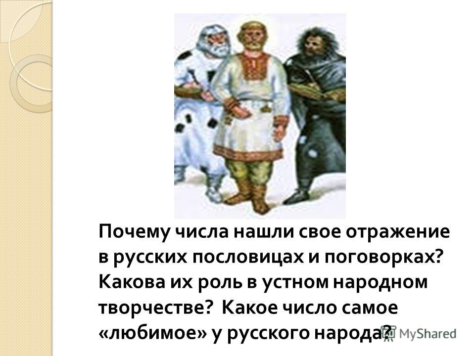 Почему числа нашли свое отражение в русских пословицах и поговорках ? Какова их роль в устном народном творчестве ? Какое число самое « любимое » у русского народа ?