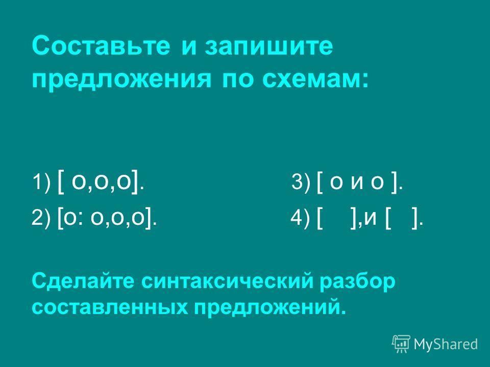 Составьте и запишите предложения по схемам: 1) [ o,o,o]. 3) [ o и o ]. 2) [o: o,o,o]. 4) [ ],и [ ]. Сделайте синтаксический разбор составленных предложений.