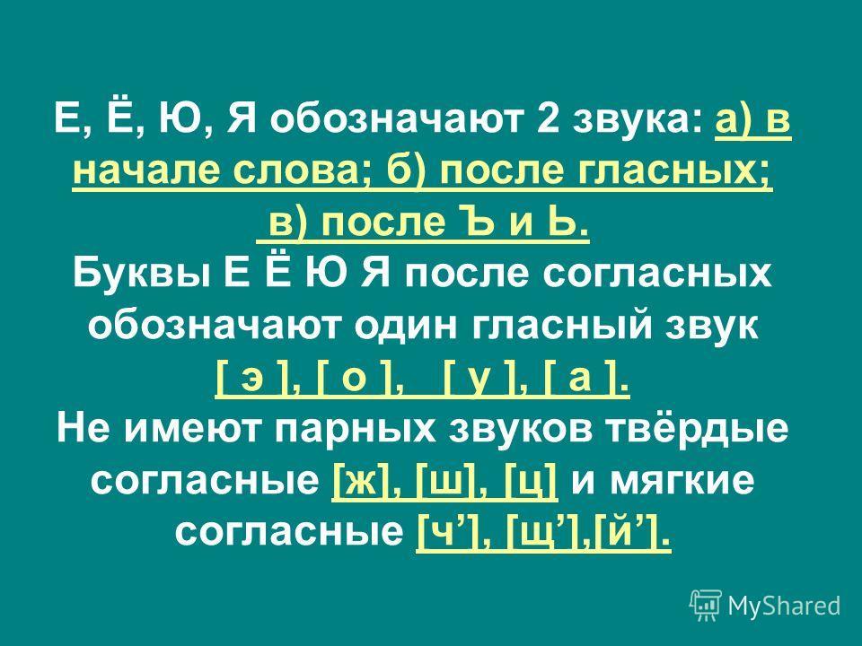 Е, Ё, Ю, Я обозначают 2 звука: а) в начале слова; б) после гласных; в) после Ъ и Ь. Буквы Е Ё Ю Я после согласных обозначают один гласный звук [ э ], [ о ], [ у ], [ а ]. Не имеют парных звуков твёрдые согласные [ж], [ш], [ц] и мягкие согласные [ч],