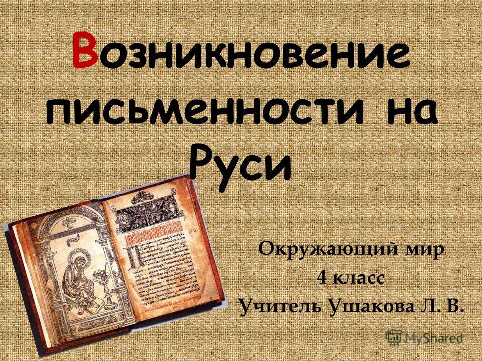 Возникновение письменности на Руси Окружающий мир 4 класс Учитель Ушакова Л. В.