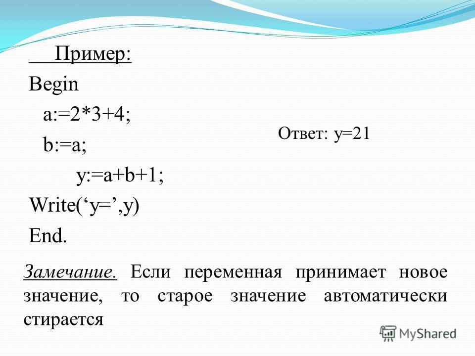 Пример: Begin a:=2*3+4; b:=a; y:=a+b+1; Write(y=,y) End. Ответ: у=21 Замечание. Если переменная принимает новое значение, то старое значение автоматически стирается