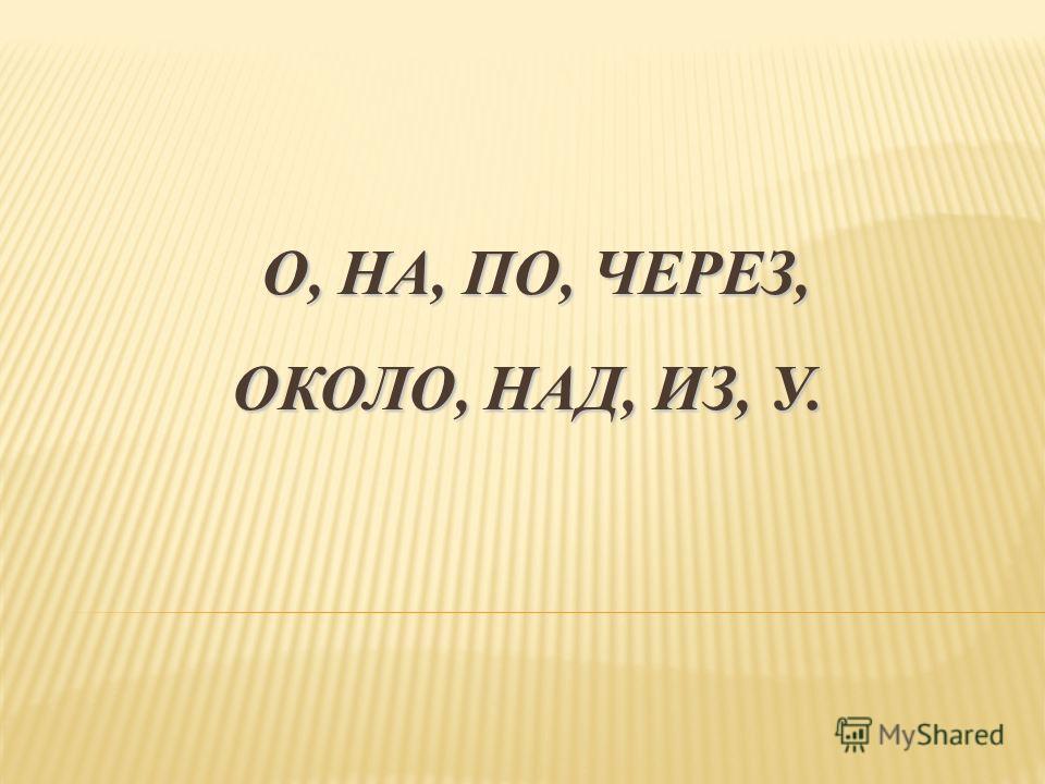 О, НА, ПО, ЧЕРЕЗ, ОКОЛО, НАД, ИЗ, У. О, НА, ПО, ЧЕРЕЗ, ОКОЛО, НАД, ИЗ, У.