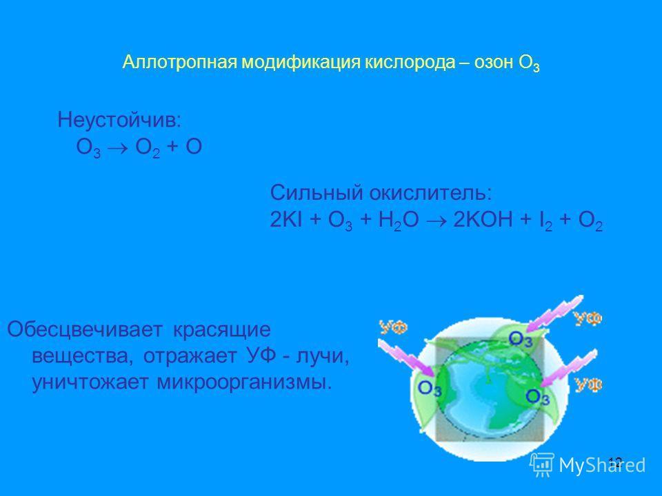 12 Аллотропная модификация кислорода – озон О 3 Неустойчив: O 3 O 2 + O Сильный окислитель: 2KI + O 3 + H 2 O 2KOH + I 2 + O 2 Обесцвечивает красящие вещества, отражает УФ - лучи, уничтожает микроорганизмы.