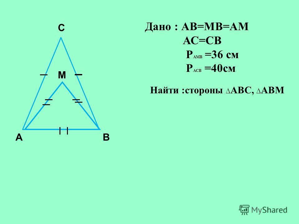 АВ С М Дано : АВ=МВ=АМ АС=СВ Р АМВ =36 см Р АСВ =40см Найти :стороны АВС, АВМ