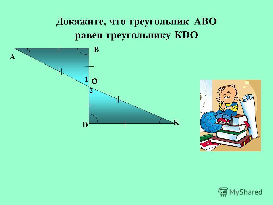 Докажите, что треугольник АВО равен треугольнику КDO А D K O B 2 1