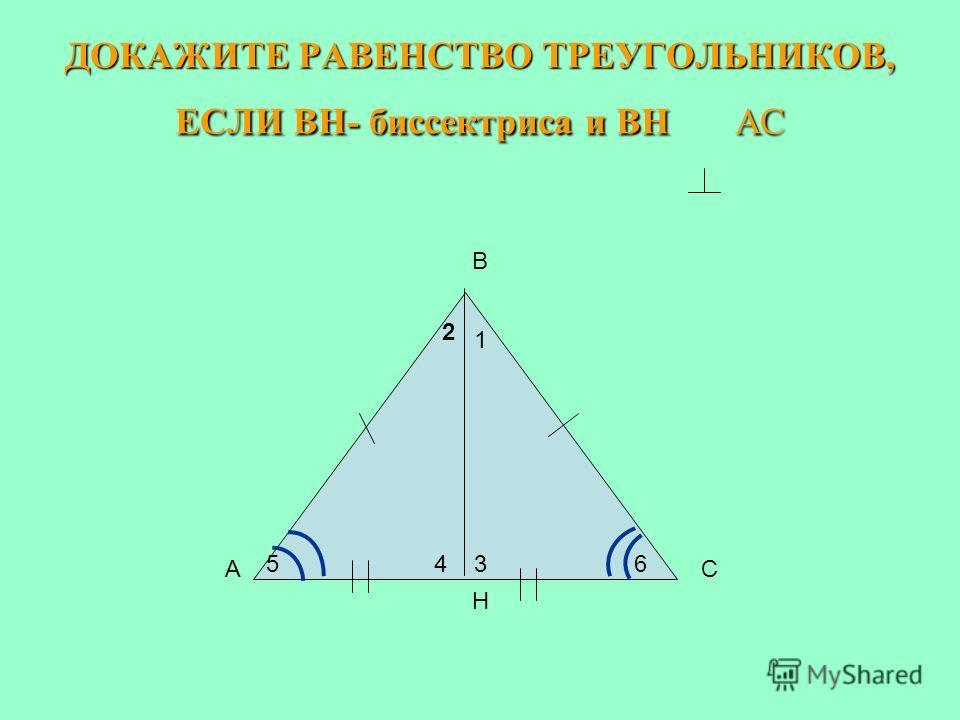 ДОКАЖИТЕ РАВЕНСТВО ТРЕУГОЛЬНИКОВ, ЕСЛИ ВН- биссектриса и ВН АС B A H C 1 3 2 465