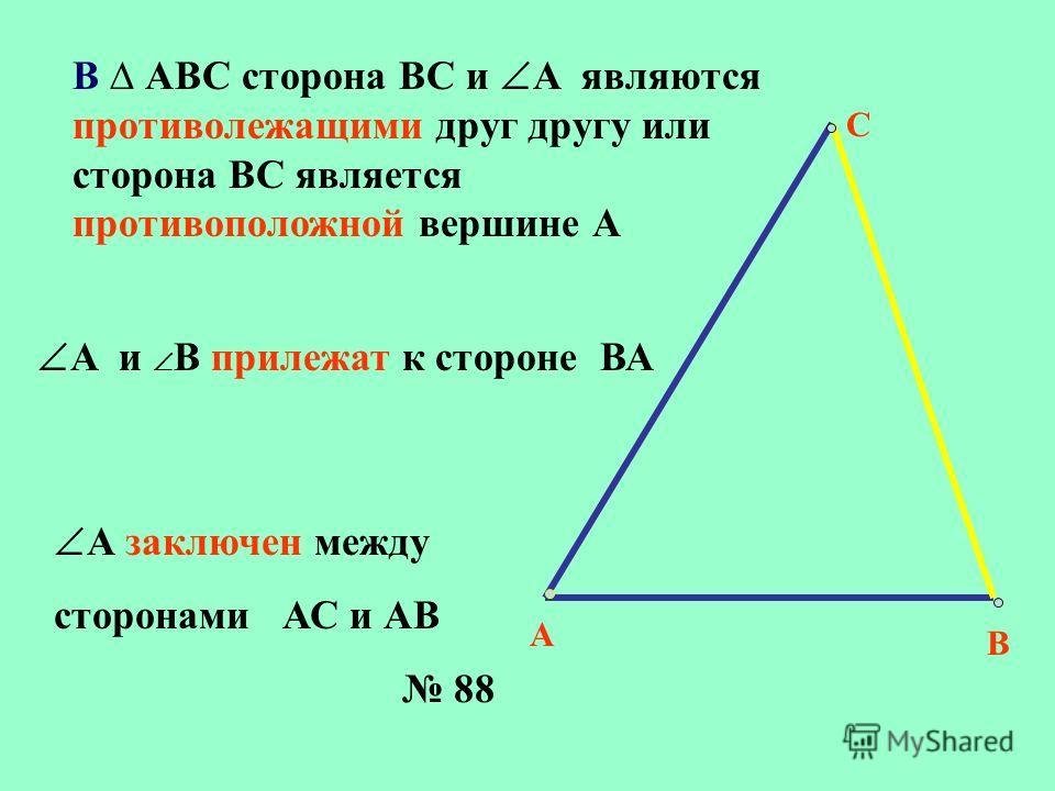 В АВС сторона ВС и А являются противолежащими друг другу или сторона ВС является противоположной вершине А А С В А заключен между сторонами АС и АВ А и В прилежат к стороне ВА 88