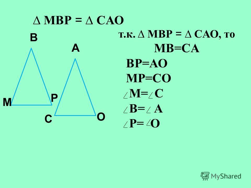 В C О А Р М т.к. МВР = CАО, то MВ=CА ВP=АО MР=CО M= C В= А Р= О МВР = CАО