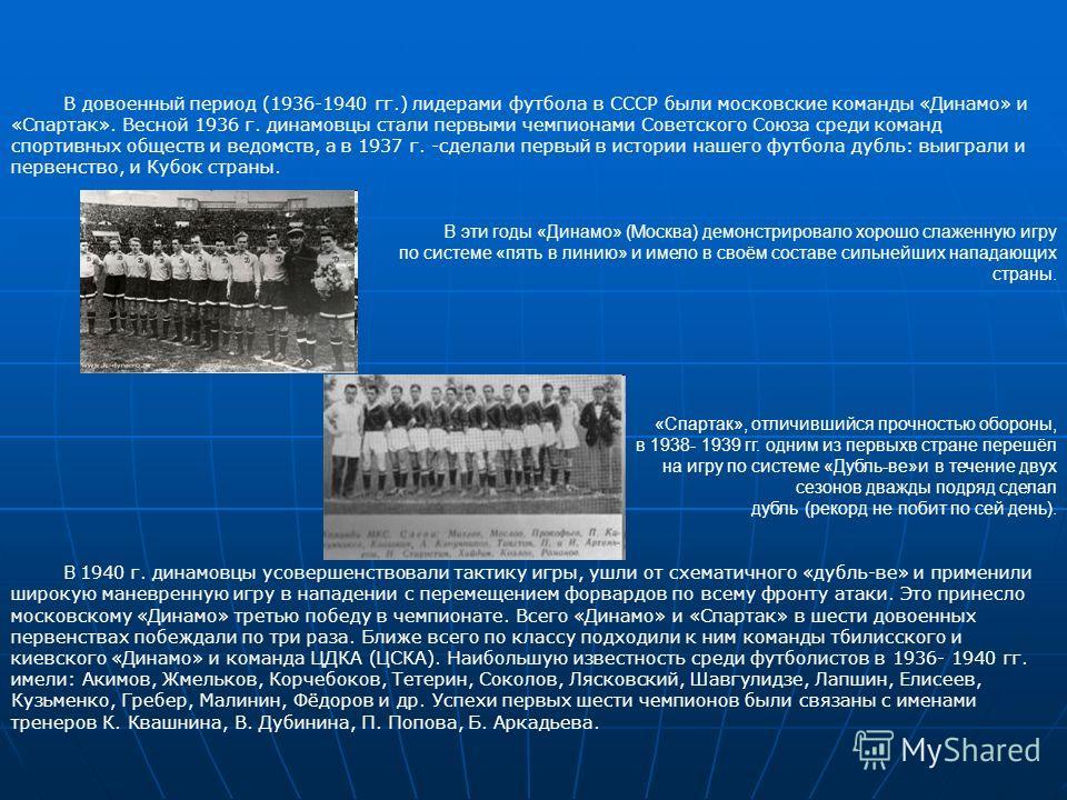 В довоенный период (1936-1940 гг.) лидерами футбола в СССР были московские команды «Динамо» и «Спартак». Весной 1936 г. динамовцы стали первыми чемпионами Советского Союза среди команд спортивных обществ и ведомств, а в 1937 г. -сделали первый в исто