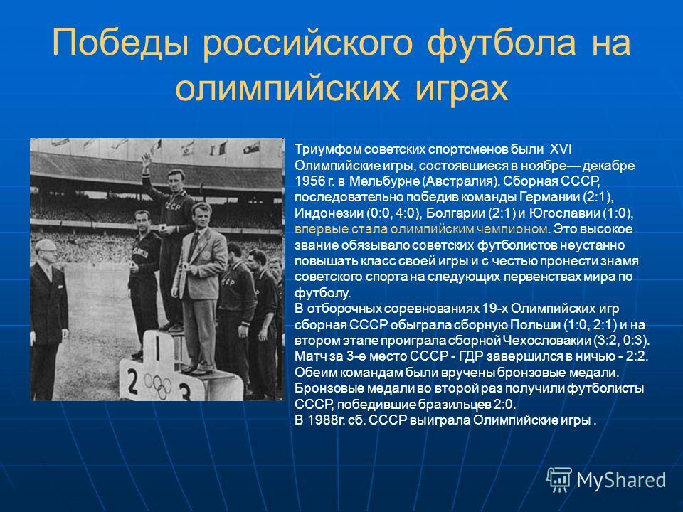 Победы российского футбола на олимпийских играх Триумфом советских спортсменов были XVI Олимпийские игры, состоявшиеся в ноябре декабре 1956 г. в Мельбурне (Австралия). Сборная СССР, последовательно победив команды Германии (2:1), Индонезии (0:0, 4:0