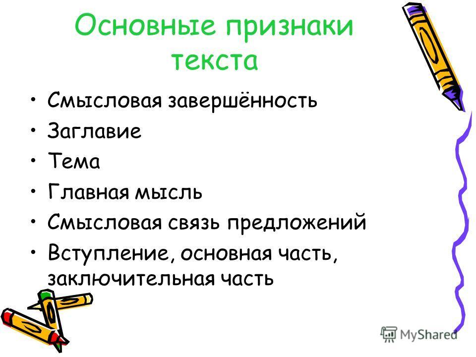 Основные признаки текста Смысловая завершённость Заглавие Тема Главная мысль Смысловая связь предложений Вступление, основная часть, заключительная часть