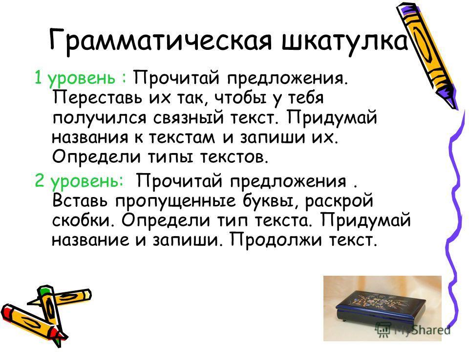 Грамматическая шкатулка 1 уровень : Прочитай предложения. Переставь их так, чтобы у тебя получился связный текст. Придумай названия к текстам и запиши их. Определи типы текстов. 2 уровень: Прочитай предложения. Вставь пропущенные буквы, раскрой скобк