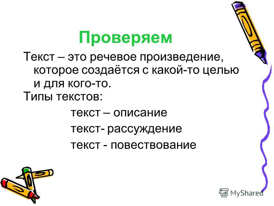 Проверяем Текст – это речевое произведение, которое создаётся с какой-то целью и для кого-то. Типы текстов: текст – описание текст- рассуждение текст - повествование