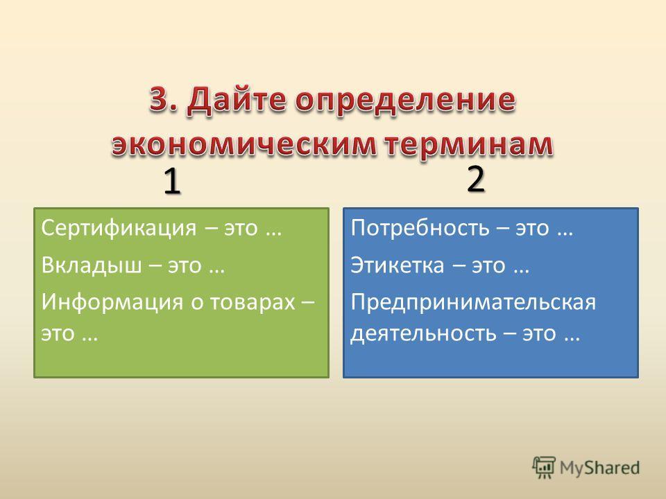 Потребность – это … Этикетка – это … Предпринимательская деятельность – это … Сертификация – это … Вкладыш – это … Информация о товарах – это … 1 2