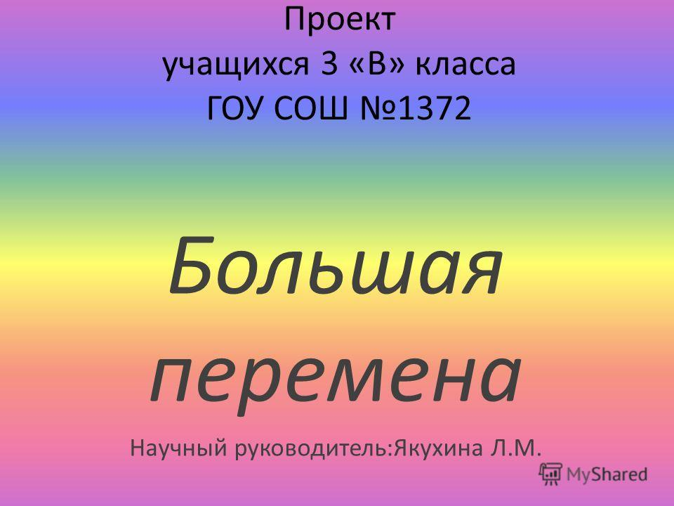 Проект учащихся 3 «В» класса ГОУ СОШ 1372 Большая перемена Научный руководитель:Якухина Л.М.