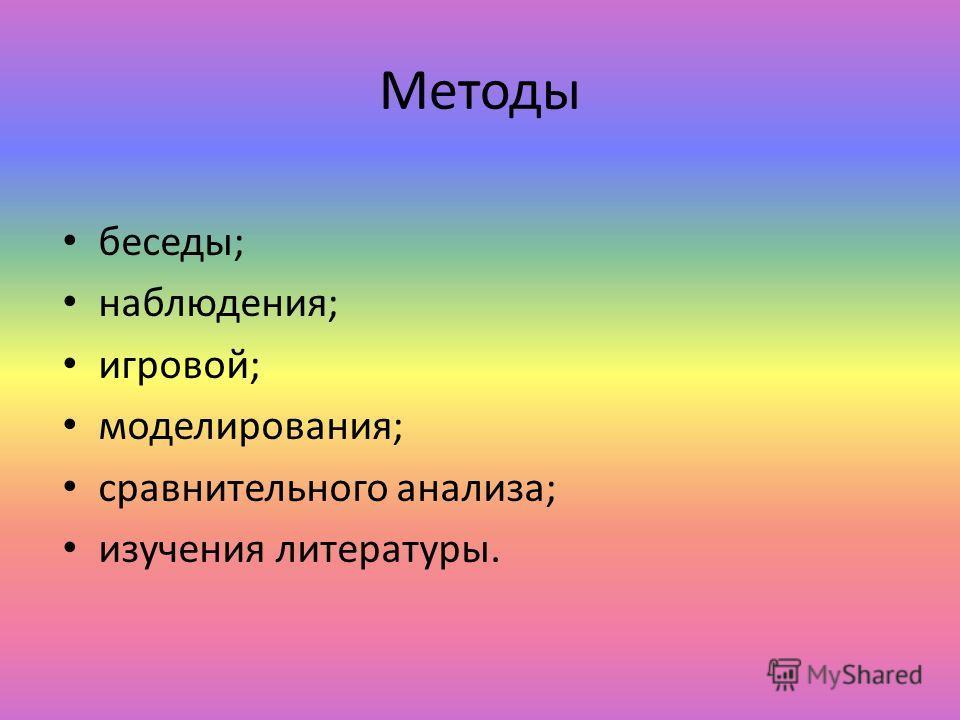 Методы беседы; наблюдения; игровой; моделирования; сравнительного анализа; изучения литературы.