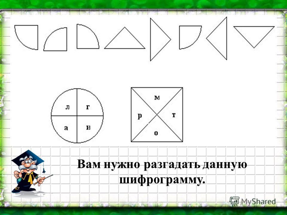 Вам нужно разгадать данную шифрограмму.