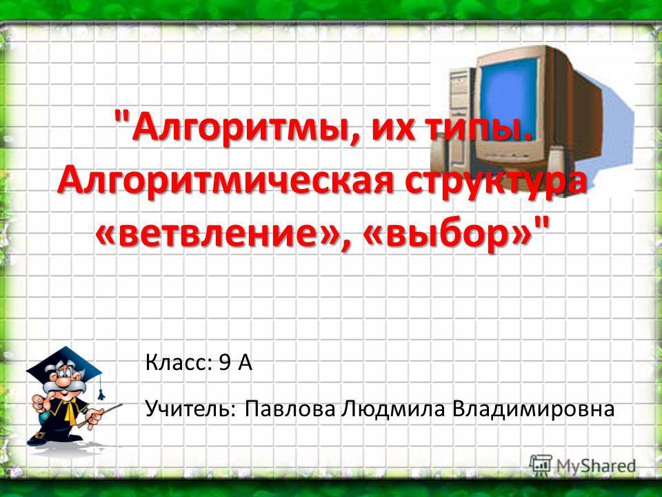 Алгоритмы, их типы. Алгоритмическая структура «ветвление», «выбор» Класс: 9 А Учитель: Павлова Людмила Владимировна