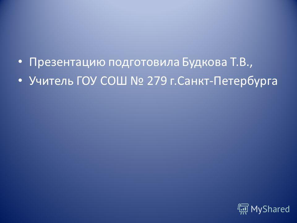 Презентацию подготовила Будкова Т.В., Учитель ГОУ СОШ 279 г.Санкт-Петербурга