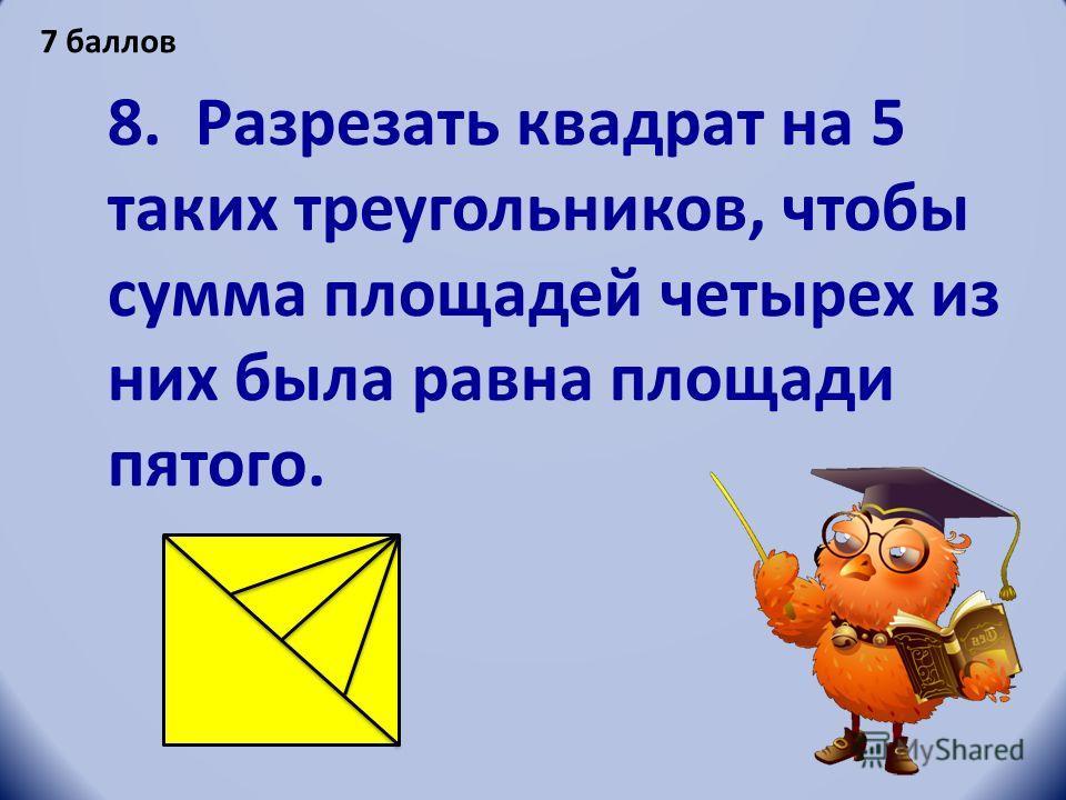 8. Разрезать квадрат на 5 таких треугольников, чтобы сумма площадей четырех из них была равна площади пятого. 7 баллов
