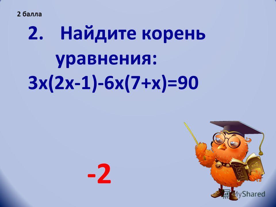 2. Найдите корень уравнения: 3x(2x-1)-6x(7+x)=90 -2-2 2 балла