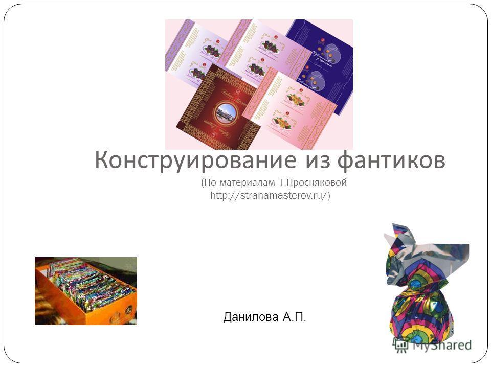 Конструирование из фантиков ( По материалам Т. Просняковой http://stranamasterov.ru/) Данилова А.П.