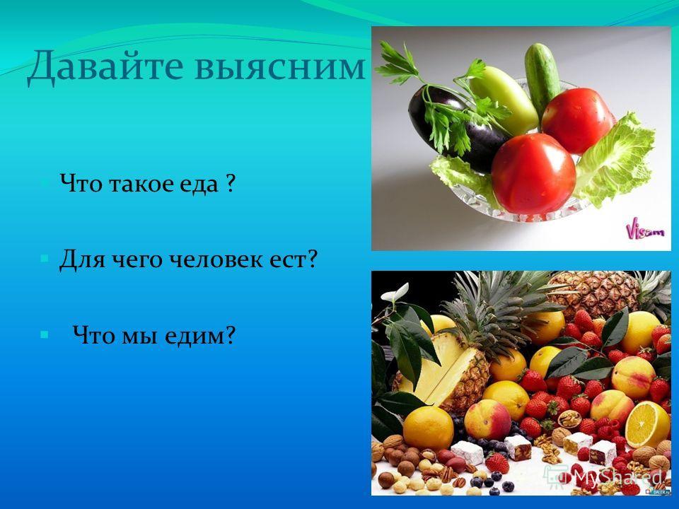 Давайте выясним Что такое еда ? Для чего человек ест? Что мы едим?