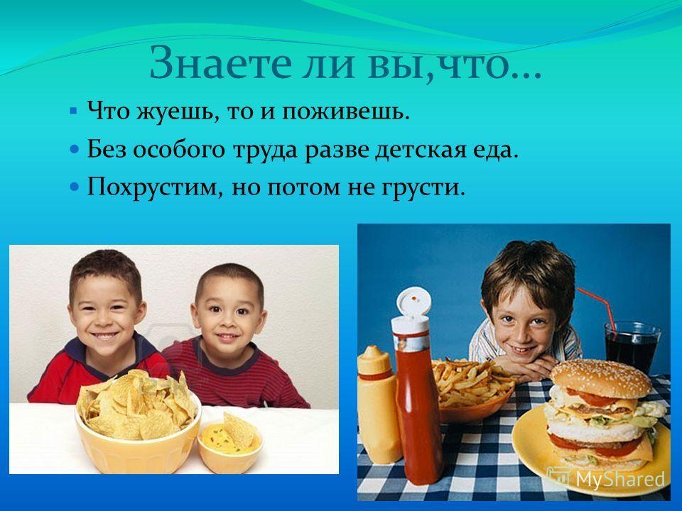 Знаете ли вы,что… Что жуешь, то и поживешь. Без особого труда разве детская еда. Похрустим, но потом не грусти.
