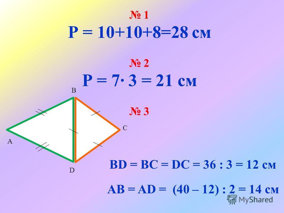 1 Р = 10+10+8=28 см 2 Р = 7 3 = 21 см 3 А D С В AB = AD = (40 – 12) : 2 = 14 см BD = BC = DC = 36 : 3 = 12 см