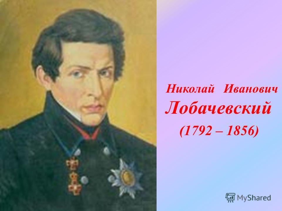 Николай Иванович Лобачевский (1792 – 1856)
