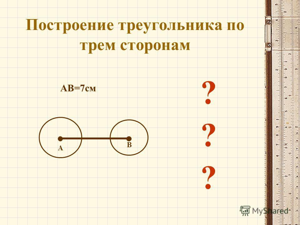 Построение треугольника по трем сторонам А В ? АВ=7см ? ?